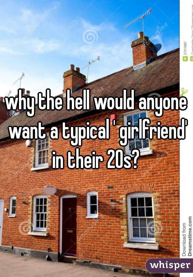why the hell would anyone want a typical ' girlfriend' in their 20s?