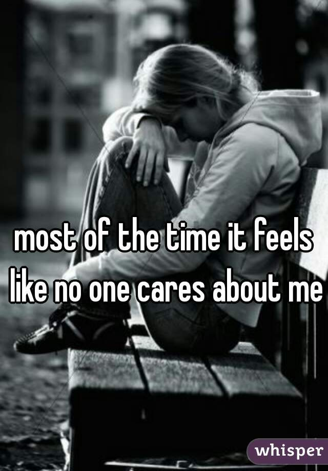 most of the time it feels like no one cares about me