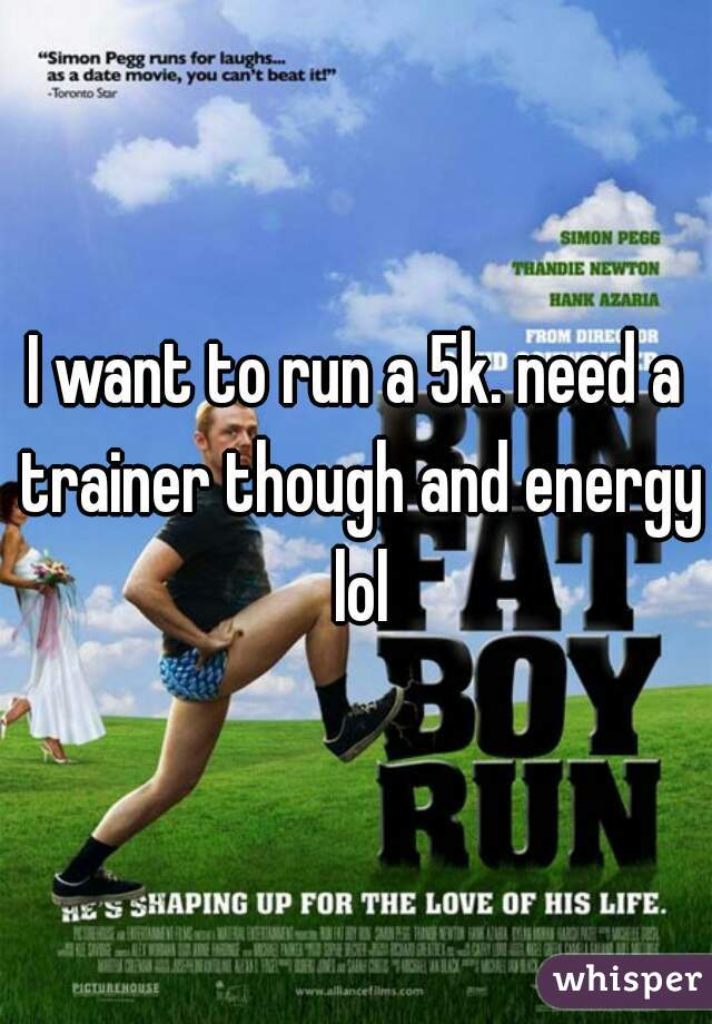 I want to run a 5k. need a trainer though and energy lol