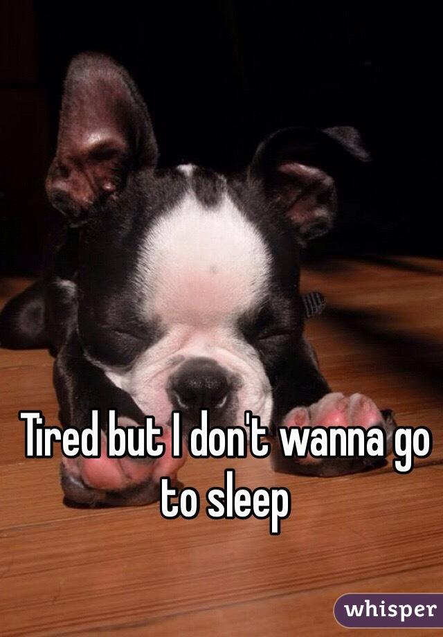 Tired but I don't wanna go to sleep