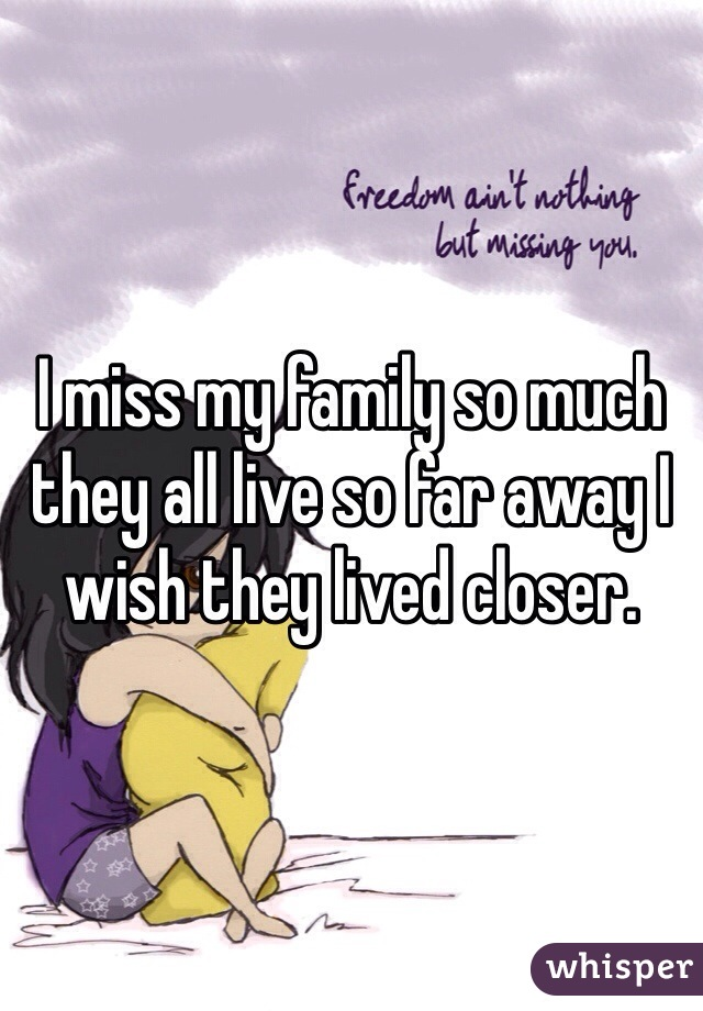 I miss my family so much they all live so far away I wish they lived closer.