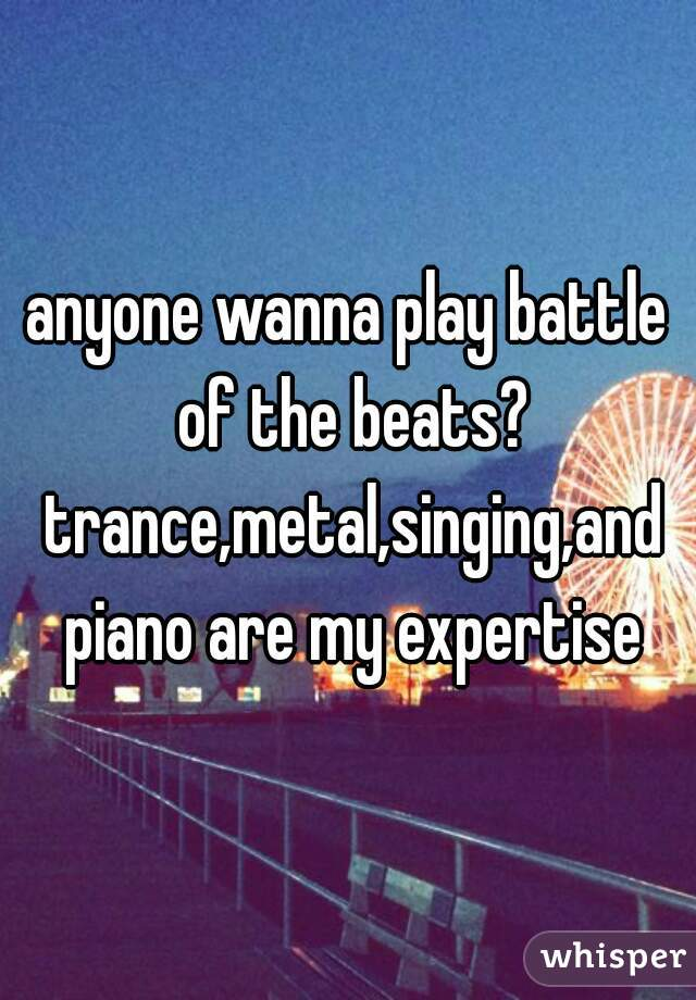 anyone wanna play battle of the beats? trance,metal,singing,and piano are my expertise