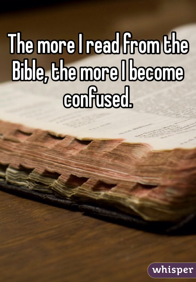 The more I read from the Bible, the more I become confused.