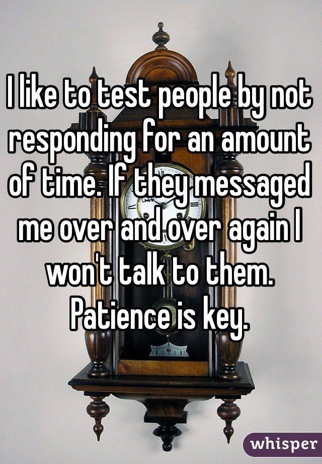 I like to test people by not responding for an amount of time. If they messaged me over and over again I won't talk to them. Patience is key.
