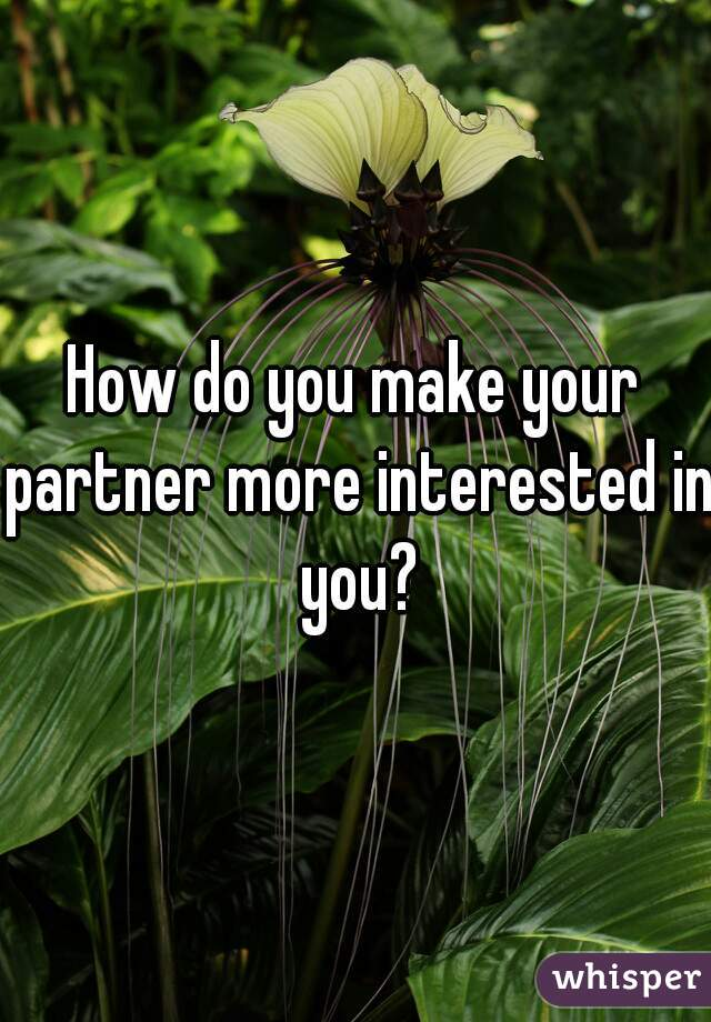How do you make your partner more interested in you?