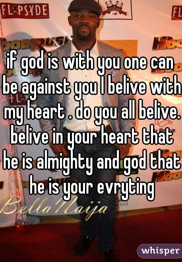 if god is with you one can be against you I belive with my heart . do you all belive. belive in your heart that he is almighty and god that he is your evryting