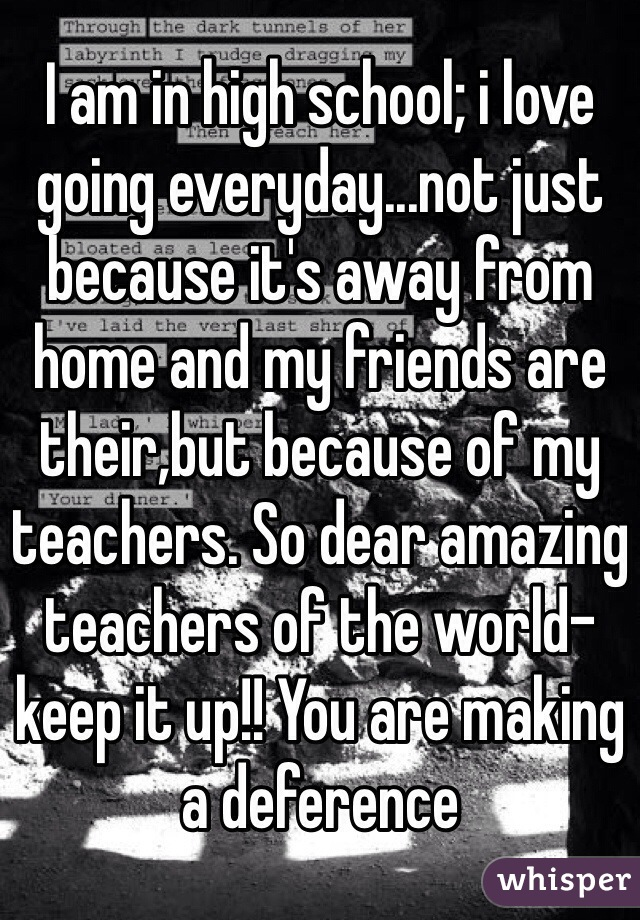 I am in high school; i love going everyday...not just because it's away from home and my friends are their,but because of my teachers. So dear amazing teachers of the world-keep it up!! You are making a deference