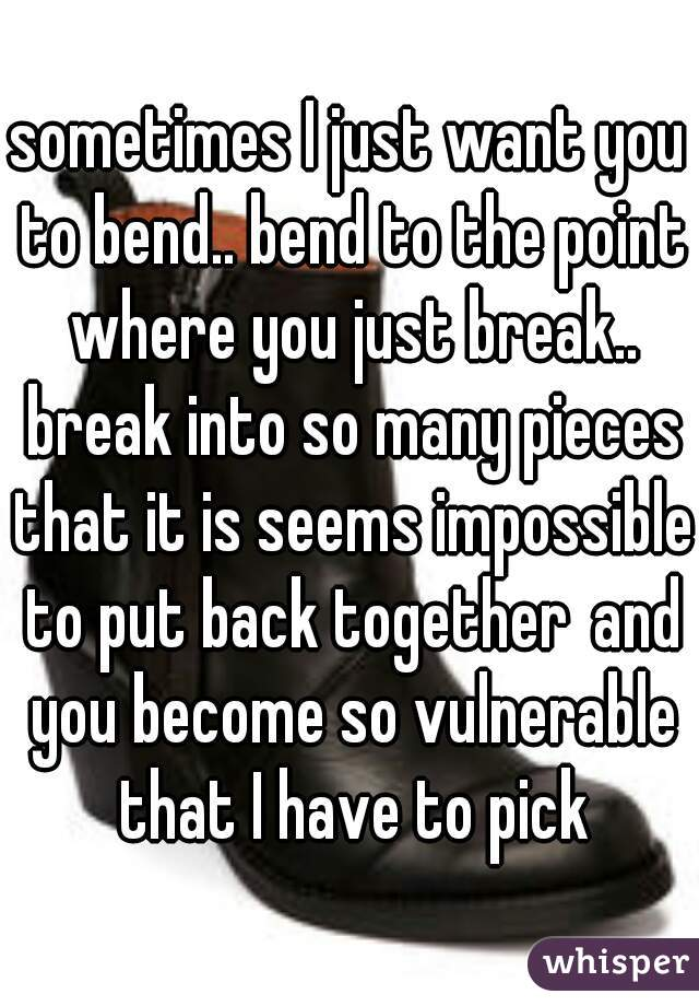 sometimes I just want you to bend.. bend to the point where you just break.. break into so many pieces that it is seems impossible to put back togetherand you become so vulnerable that I have to pick