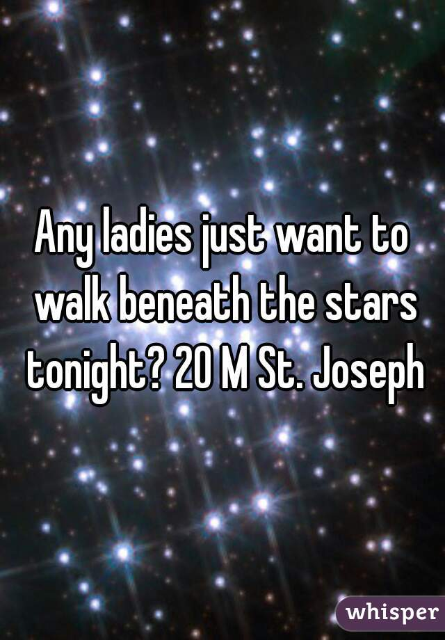Any ladies just want to walk beneath the stars tonight? 20 M St. Joseph