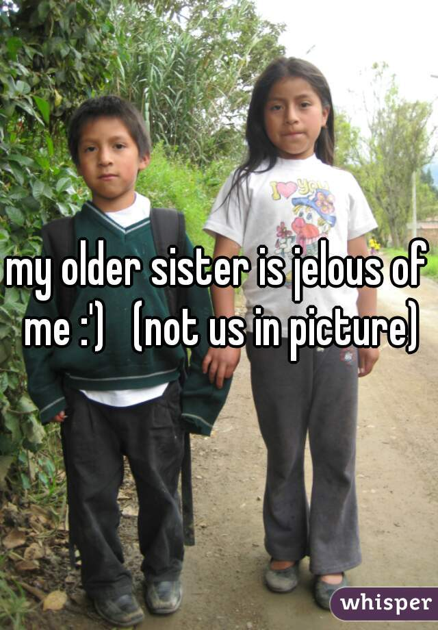 my older sister is jelous of me :')   (not us in picture)