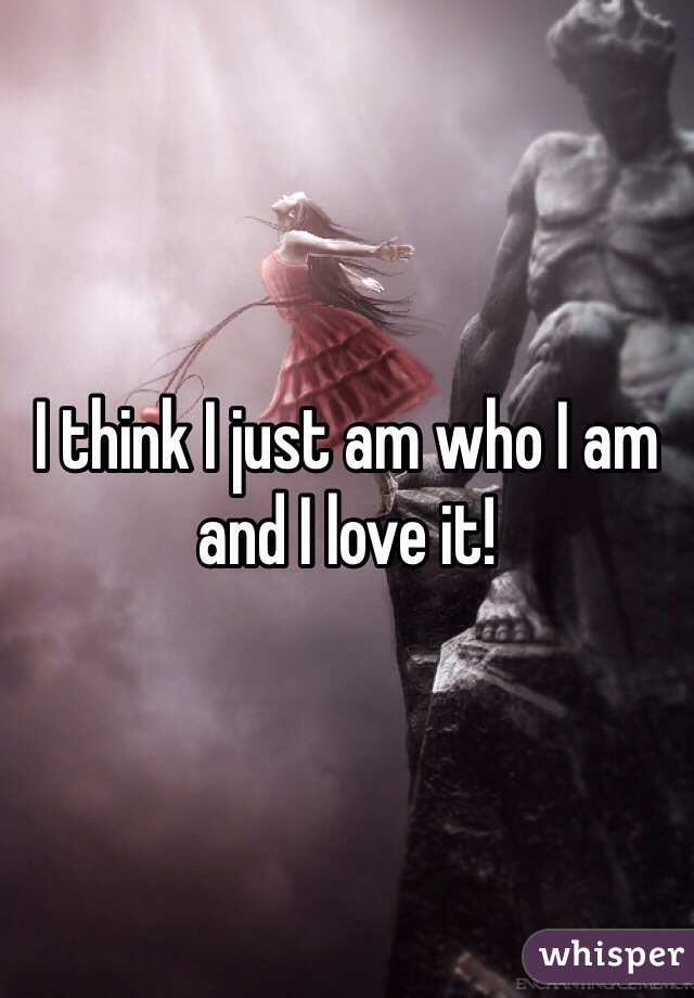 I think I just am who I am and I love it!