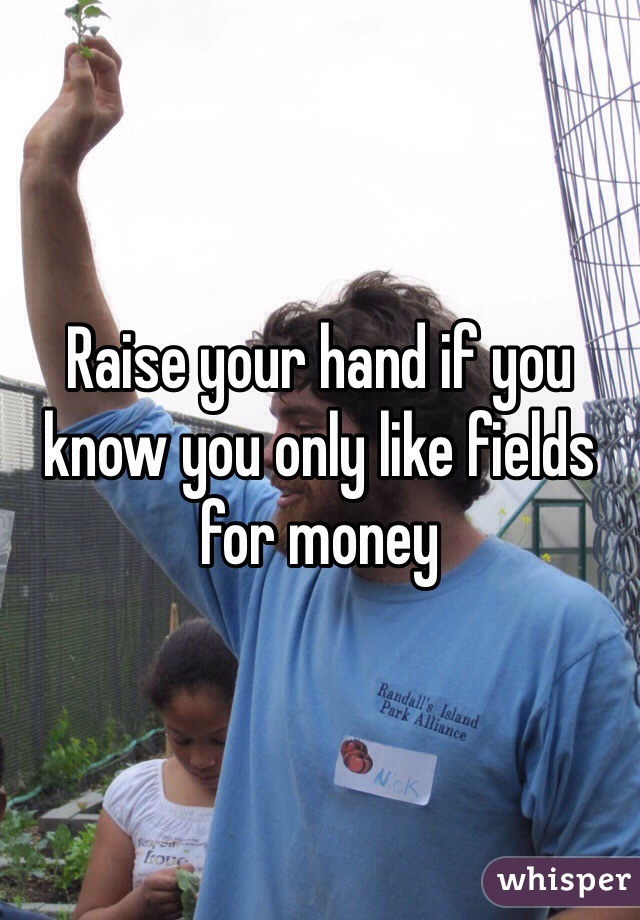 Raise your hand if you know you only like fields for money