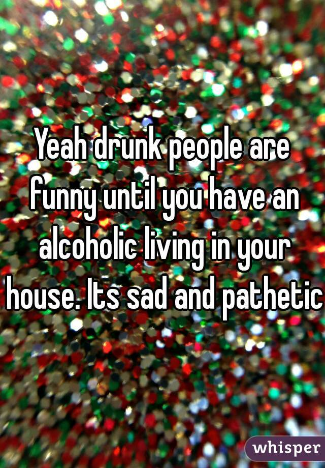 Yeah drunk people are funny until you have an alcoholic living in your house. Its sad and pathetic.