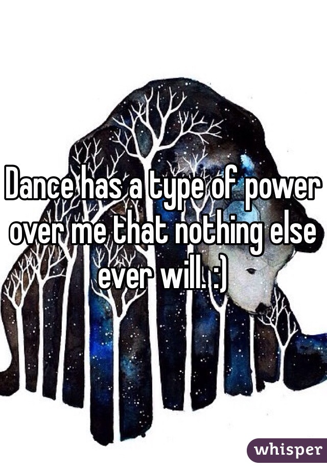 Dance has a type of power over me that nothing else ever will. :)