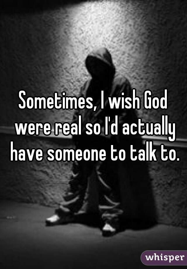 Sometimes, I wish God were real so I'd actually have someone to talk to.