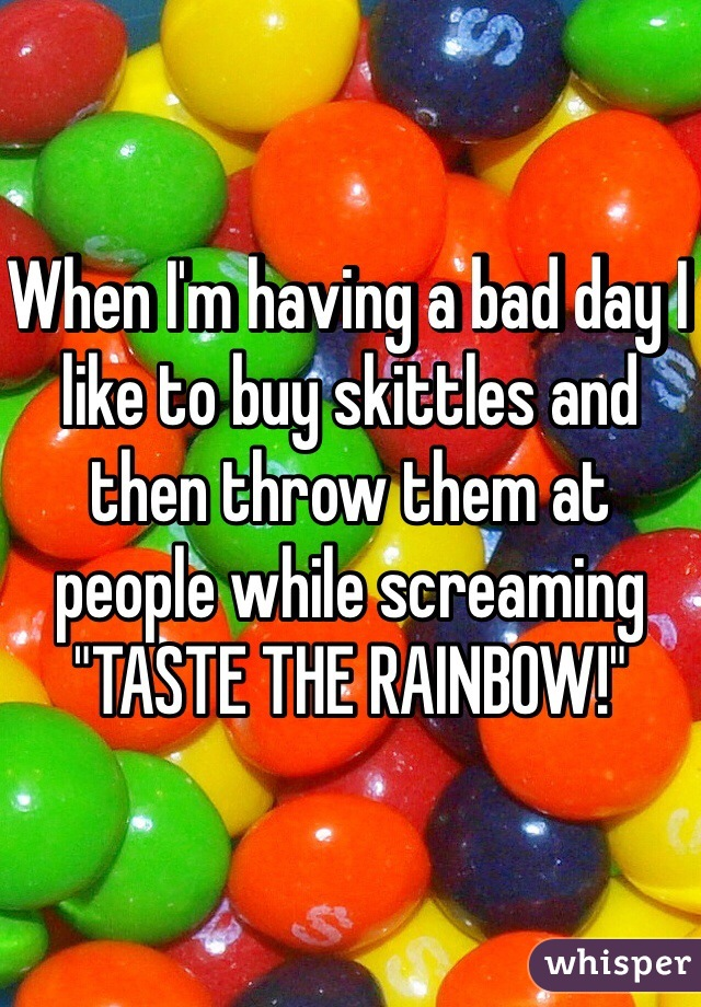 """When I'm having a bad day I like to buy skittles and then throw them at people while screaming """"TASTE THE RAINBOW!"""""""