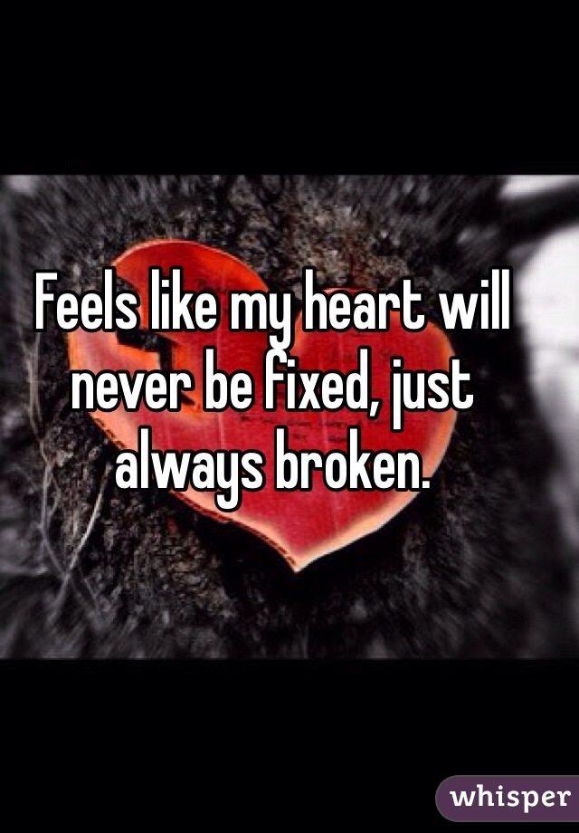 Feels like my heart will never be fixed, just always broken.