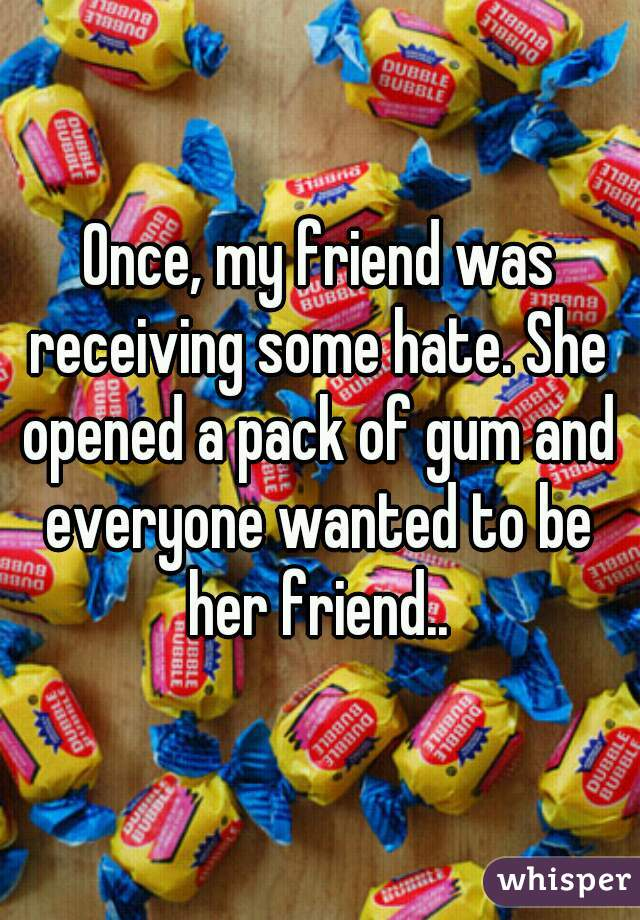 Once, my friend was receiving some hate. She opened a pack of gum and everyone wanted to be her friend..