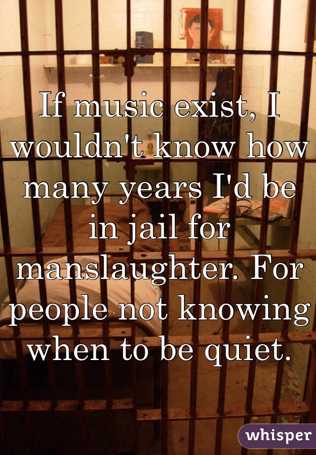 If music exist, I wouldn't know how many years I'd be in jail for manslaughter. For people not knowing when to be quiet.
