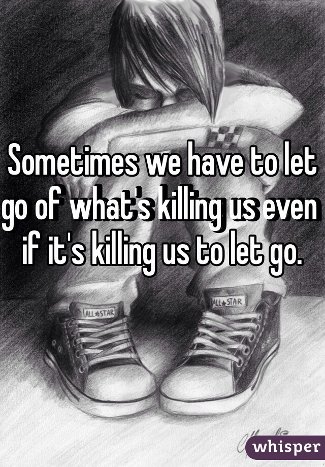 Sometimes we have to let go of what's killing us even if it's killing us to let go.