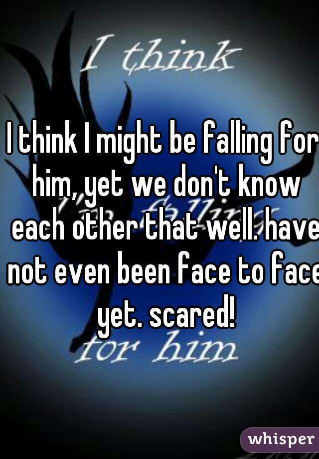 I think I might be falling for him, yet we don't know each other that well. have not even been face to face yet. scared!