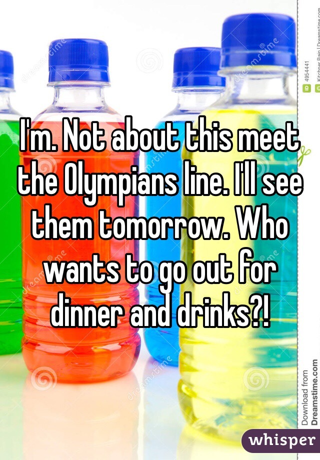 I'm. Not about this meet the Olympians line. I'll see them tomorrow. Who wants to go out for dinner and drinks?!