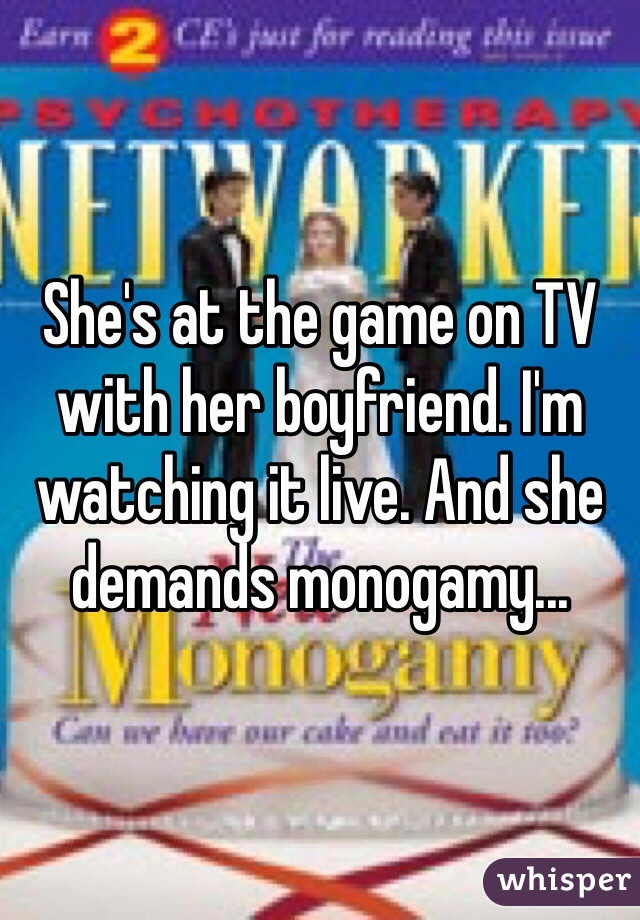 She's at the game on TV with her boyfriend. I'm watching it live. And she demands monogamy...