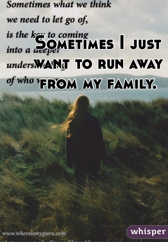 Sometimes I just want to run away from my family.