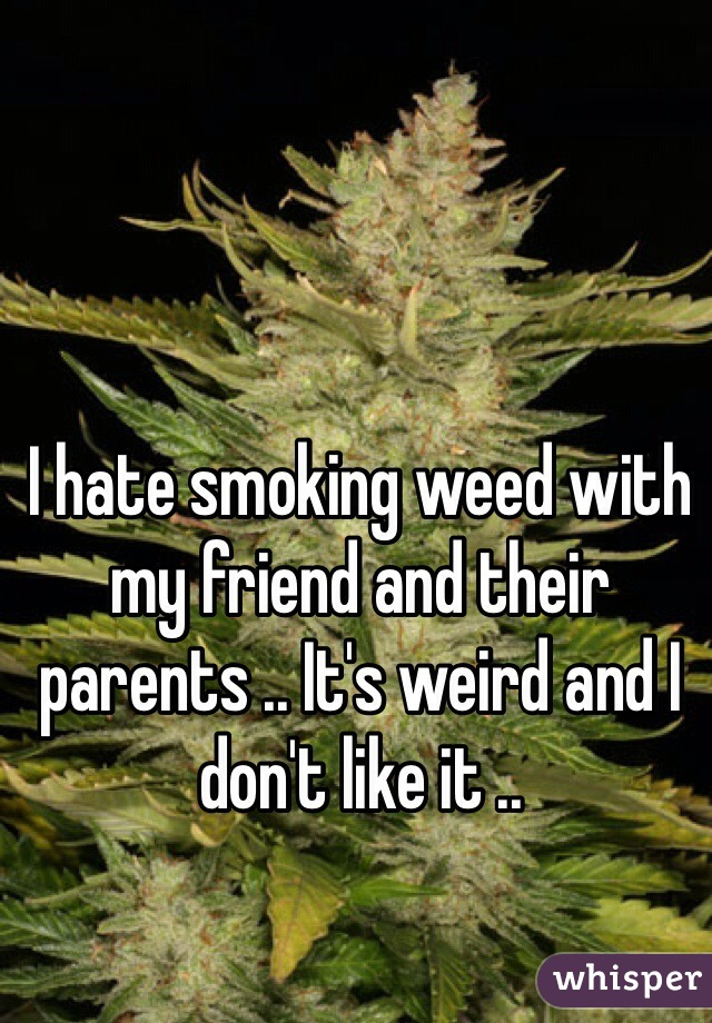 I hate smoking weed with my friend and their parents .. It's weird and I don't like it ..
