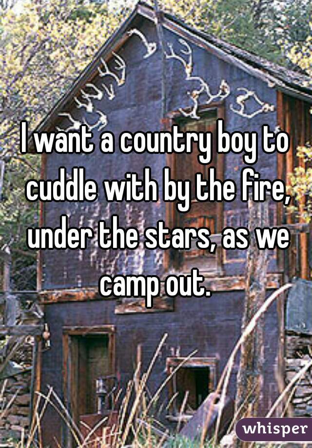 I want a country boy to cuddle with by the fire, under the stars, as we camp out.