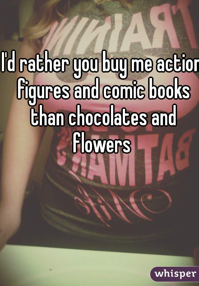 I'd rather you buy me action figures and comic books than chocolates and flowers