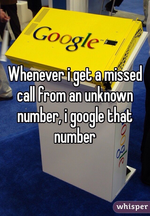 Whenever i get a missed call from an unknown number, i google that number