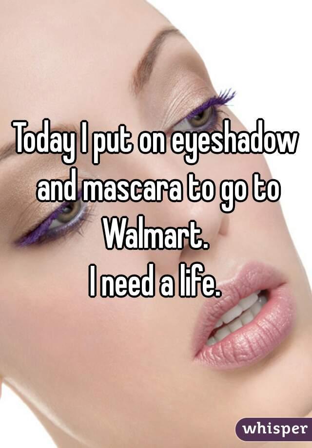 Today I put on eyeshadow and mascara to go to Walmart.  I need a life.