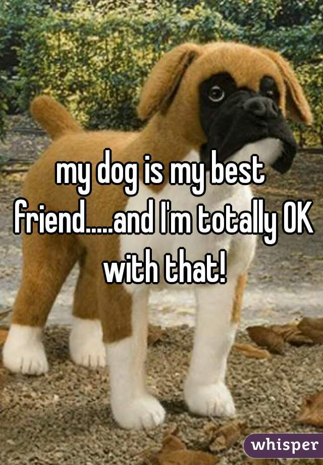 my dog is my best friend.....and I'm totally OK with that!