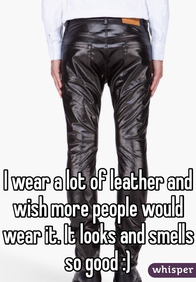 I wear a lot of leather and wish more people would wear it. It looks and smells so good :)