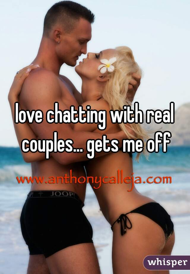 love chatting with real couples... gets me off