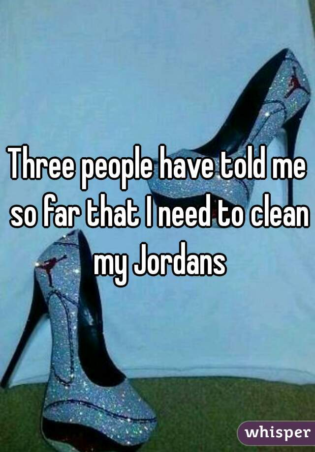 Three people have told me so far that I need to clean my Jordans