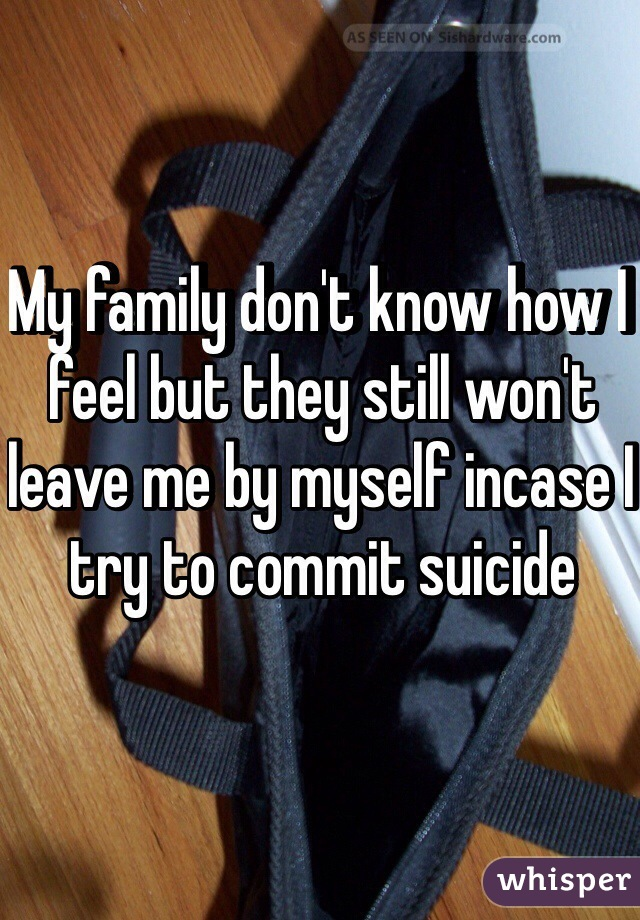 My family don't know how I feel but they still won't leave me by myself incase I try to commit suicide