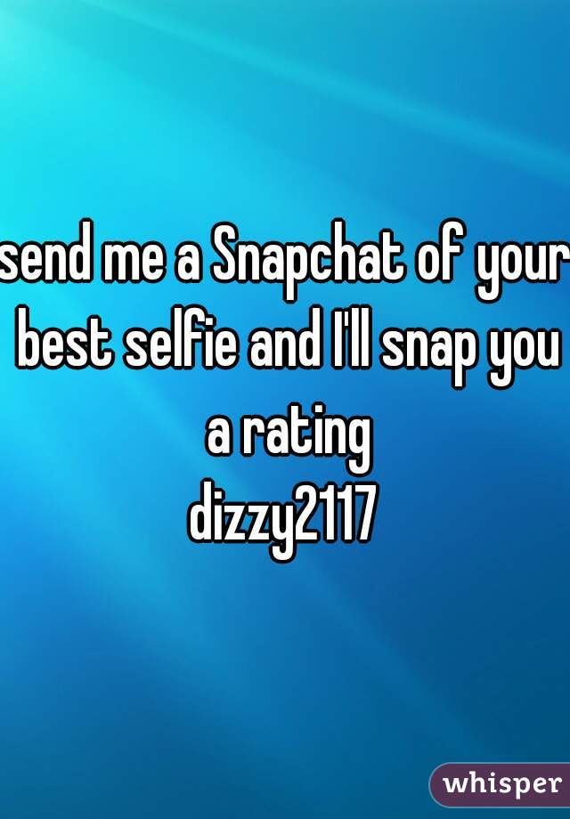 send me a Snapchat of your best selfie and I'll snap you a rating dizzy2117