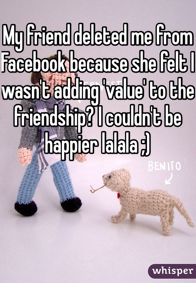 My friend deleted me from Facebook because she felt I wasn't adding 'value' to the friendship? I couldn't be happier lalala ;)