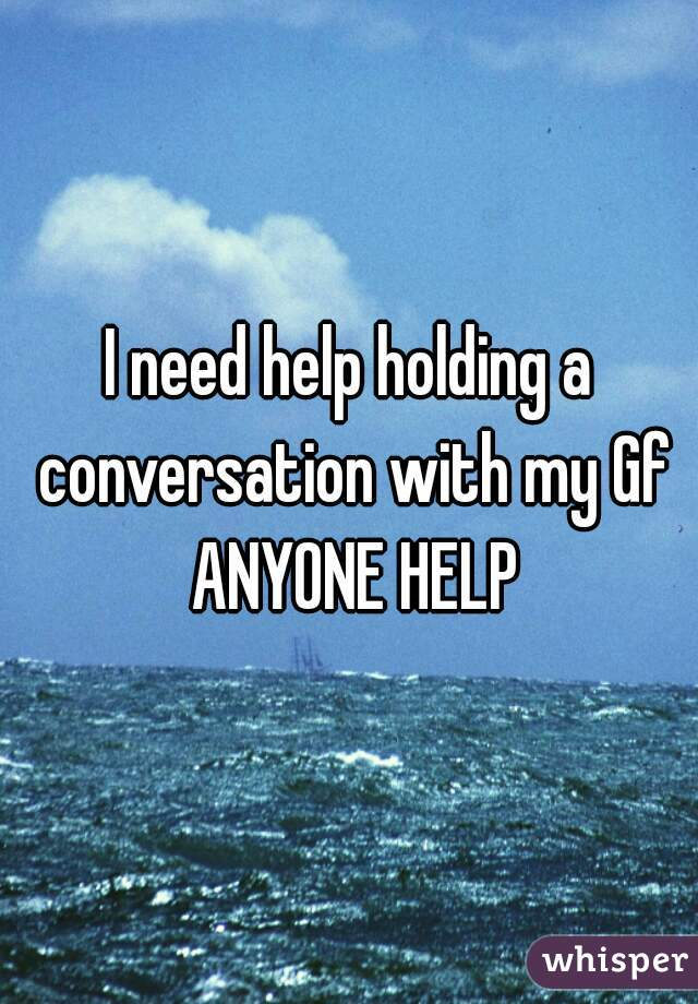 I need help holding a conversation with my Gf ANYONE HELP