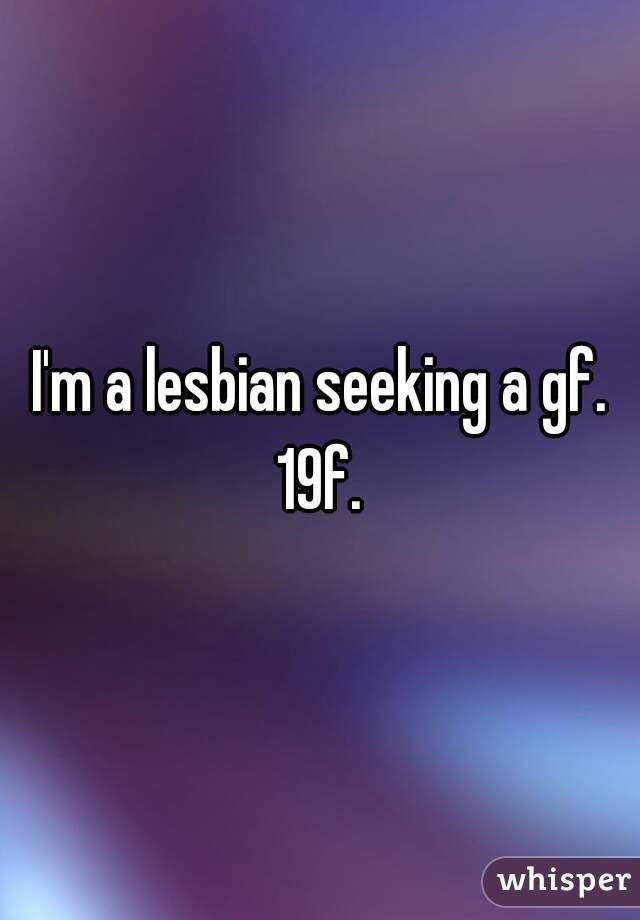I'm a lesbian seeking a gf. 19f.