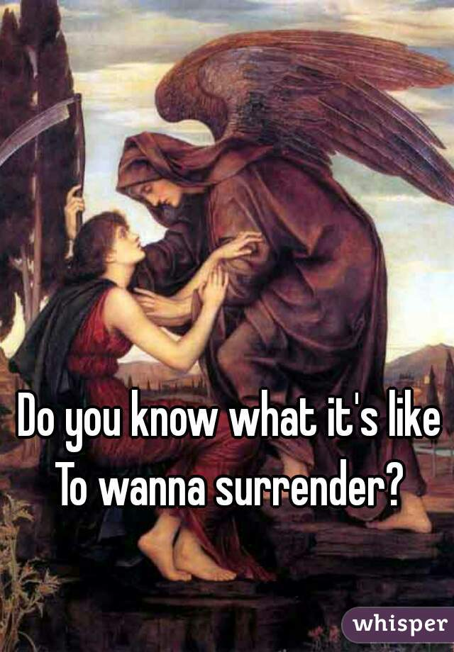 Do you know what it's like To wanna surrender?