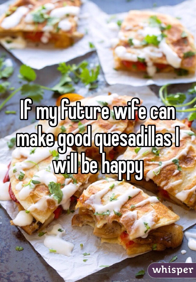 If my future wife can make good quesadillas I will be happy
