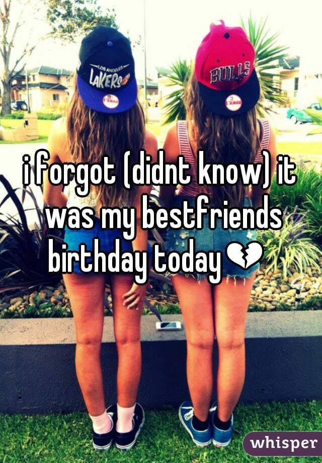 i forgot (didnt know) it was my bestfriends  birthday today💔