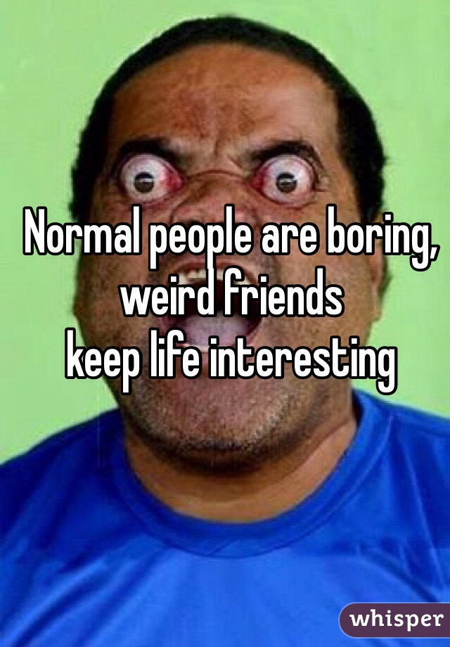 Normal people are boring, weird friends  keep life interesting