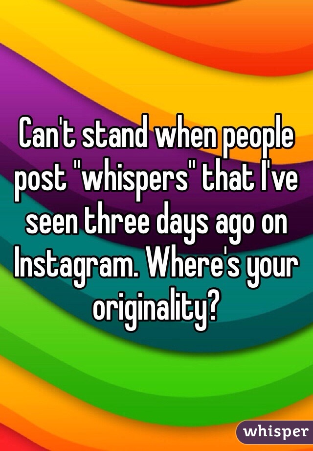 """Can't stand when people post """"whispers"""" that I've seen three days ago on Instagram. Where's your originality?"""