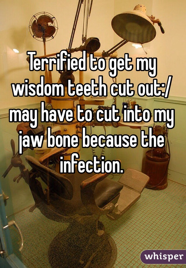 Terrified to get my wisdom teeth cut out:/ may have to cut into my jaw bone because the infection.