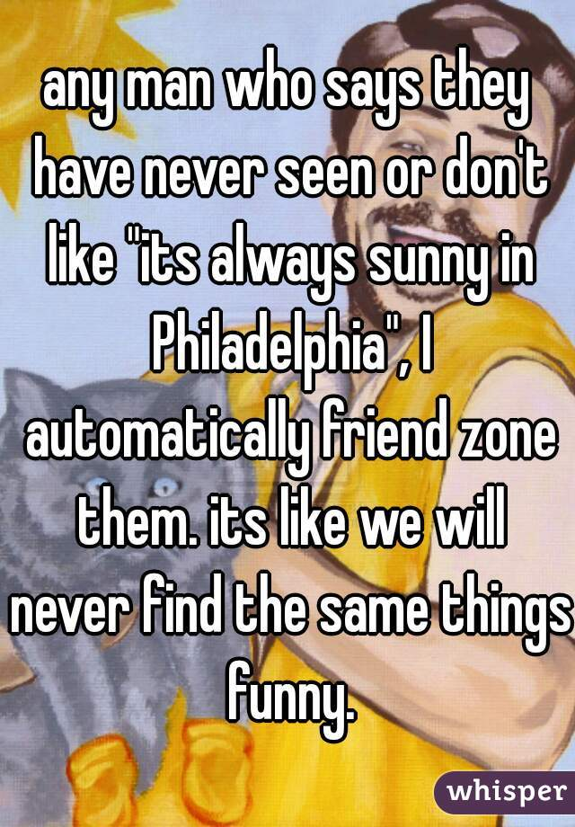 """any man who says they have never seen or don't like """"its always sunny in Philadelphia"""", I automatically friend zone them. its like we will never find the same things funny."""