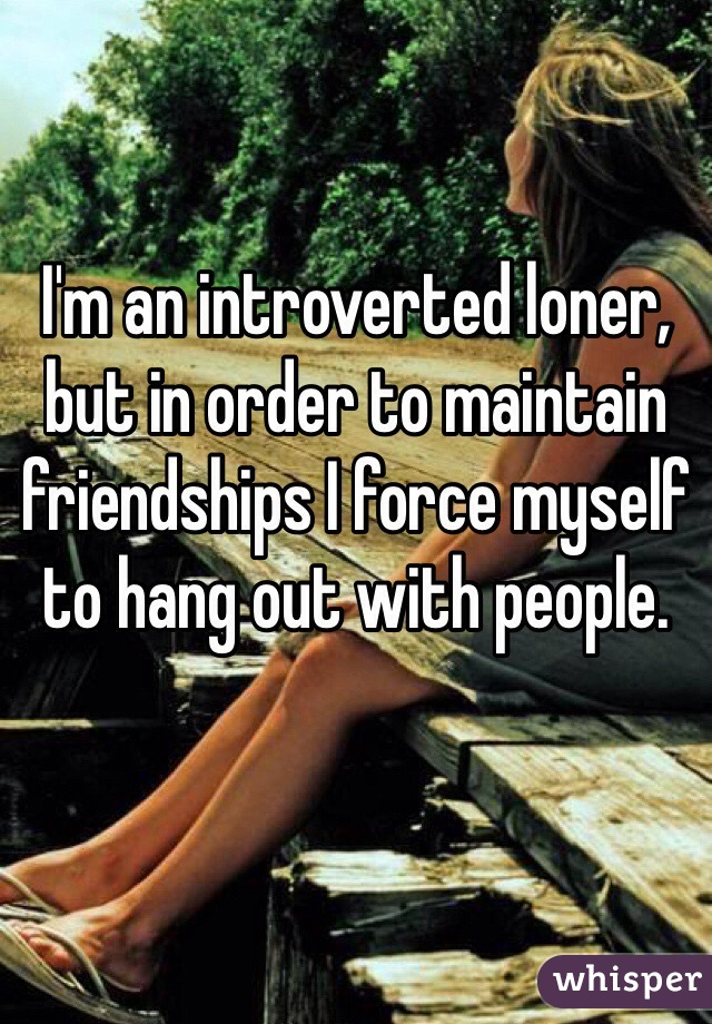 I'm an introverted loner, but in order to maintain friendships I force myself to hang out with people.